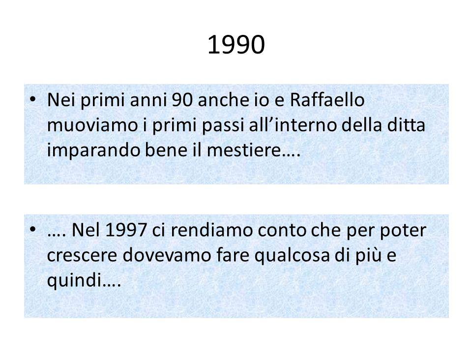 1990Nei primi anni 90 anche io e Raffaello muoviamo i primi passi all'interno della ditta imparando bene il mestiere….