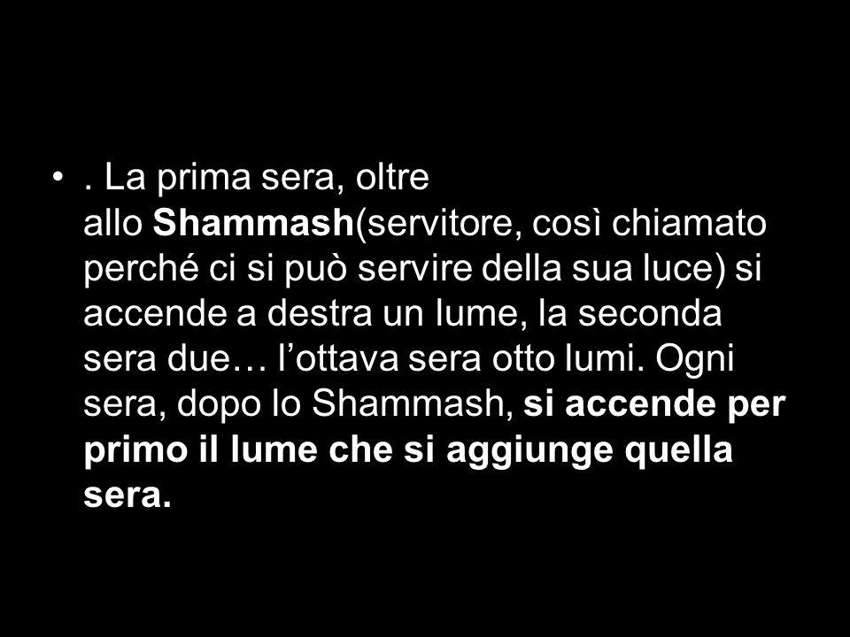 La prima sera, oltre allo Shammash(servitore, così chiamato perché ci si può servire della sua luce) si accende a destra un lume, la seconda sera due… l'ottava sera otto lumi.