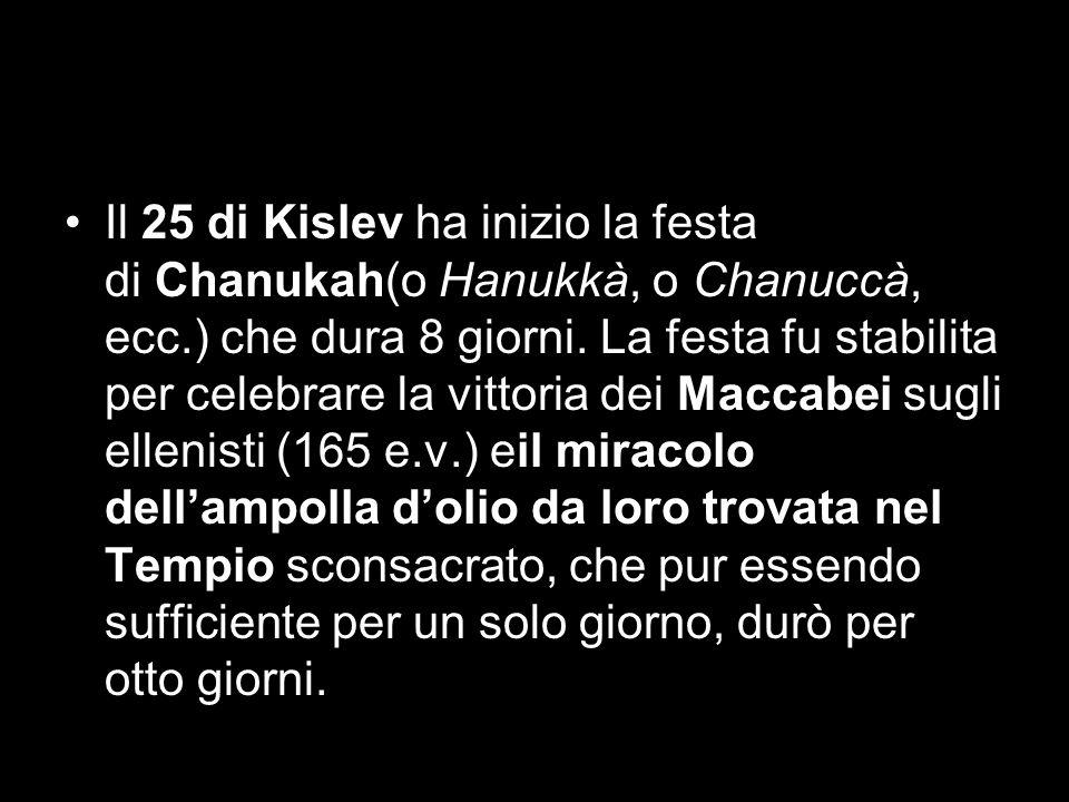 Il 25 di Kislev ha inizio la festa di Chanukah(o Hanukkà, o Chanuccà, ecc.) che dura 8 giorni.