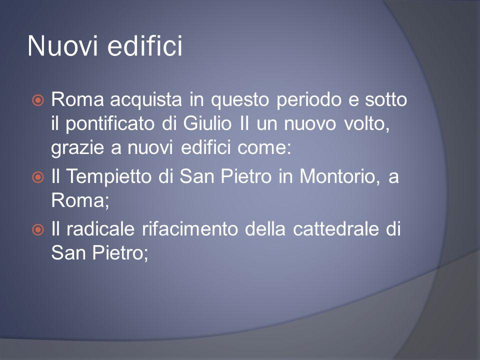 Nuovi edifici Roma acquista in questo periodo e sotto il pontificato di Giulio II un nuovo volto, grazie a nuovi edifici come: