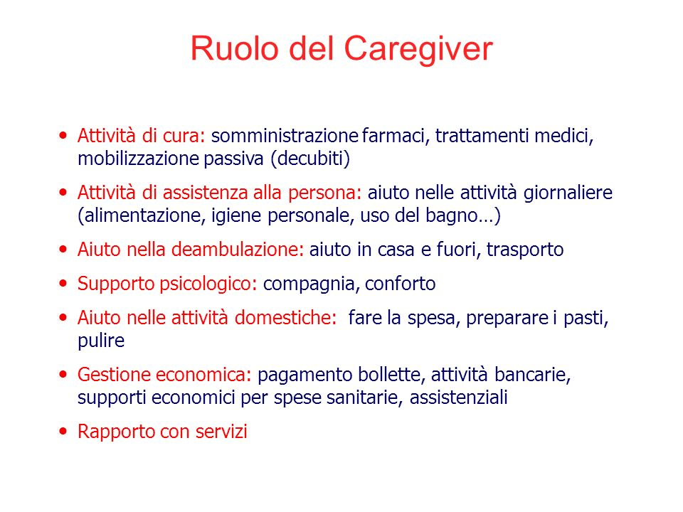 Ruolo del Caregiver Attività di cura: somministrazione farmaci, trattamenti medici, mobilizzazione passiva (decubiti)