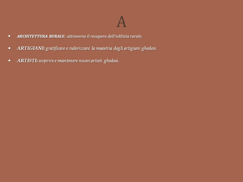 A ARCHITETTURA RURALE: attraverso il recupero dell'edilizia rurale. ARTIGIANI: gratificare e valorizzare la maestria degli artigiani ghedesi.