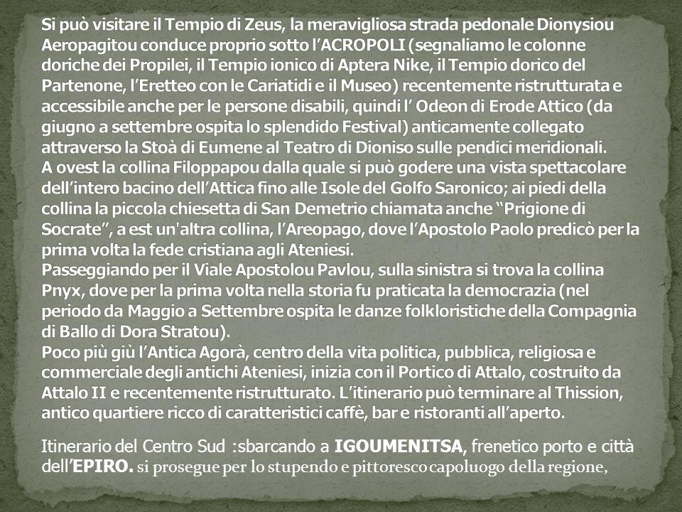Si può visitare il Tempio di Zeus, la meravigliosa strada pedonale Dionysiou Aeropagitou conduce proprio sotto l'ACROPOLI (segnaliamo le colonne doriche dei Propilei, il Tempio ionico di Aptera Nike, il Tempio dorico del Partenone, l'Eretteo con le Cariatidi e il Museo) recentemente ristrutturata e accessibile anche per le persone disabili, quindi l' Odeon di Erode Attico (da giugno a settembre ospita lo splendido Festival) anticamente collegato attraverso la Stoà di Eumene al Teatro di Dioniso sulle pendici meridionali. A ovest la collina Filoppapou dalla quale si può godere una vista spettacolare dell'intero bacino dell'Attica fino alle Isole del Golfo Saronico; ai piedi della collina la piccola chiesetta di San Demetrio chiamata anche Prigione di Socrate , a est un altra collina, l'Areopago, dove l'Apostolo Paolo predicò per la prima volta la fede cristiana agli Ateniesi. Passeggiando per il Viale Apostolou Pavlou, sulla sinistra si trova la collina Pnyx, dove per la prima volta nella storia fu praticata la democrazia (nel periodo da Maggio a Settembre ospita le danze folkloristiche della Compagnia di Ballo di Dora Stratou). Poco più giù l'Antica Agorà, centro della vita politica, pubblica, religiosa e commerciale degli antichi Ateniesi, inizia con il Portico di Attalo, costruito da Attalo II e recentemente ristrutturato. L'itinerario può terminare al Thission, antico quartiere ricco di caratteristici caffè, bar e ristoranti all'aperto.