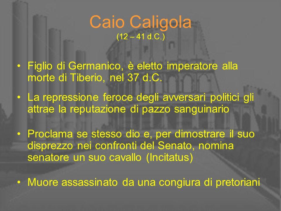 Caio Caligola (12 – 41 d.C.) Figlio di Germanico, è eletto imperatore alla morte di Tiberio, nel 37 d.C.