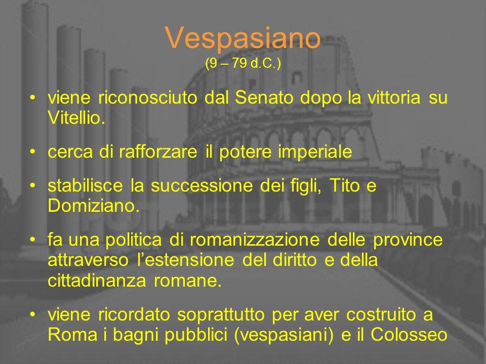 Vespasiano (9 – 79 d.C.) viene riconosciuto dal Senato dopo la vittoria su Vitellio. cerca di rafforzare il potere imperiale.