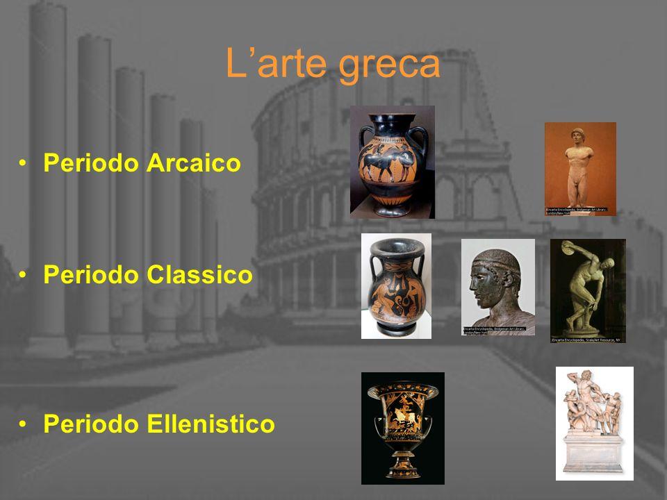 L'arte greca Periodo Arcaico Periodo Classico Periodo Ellenistico