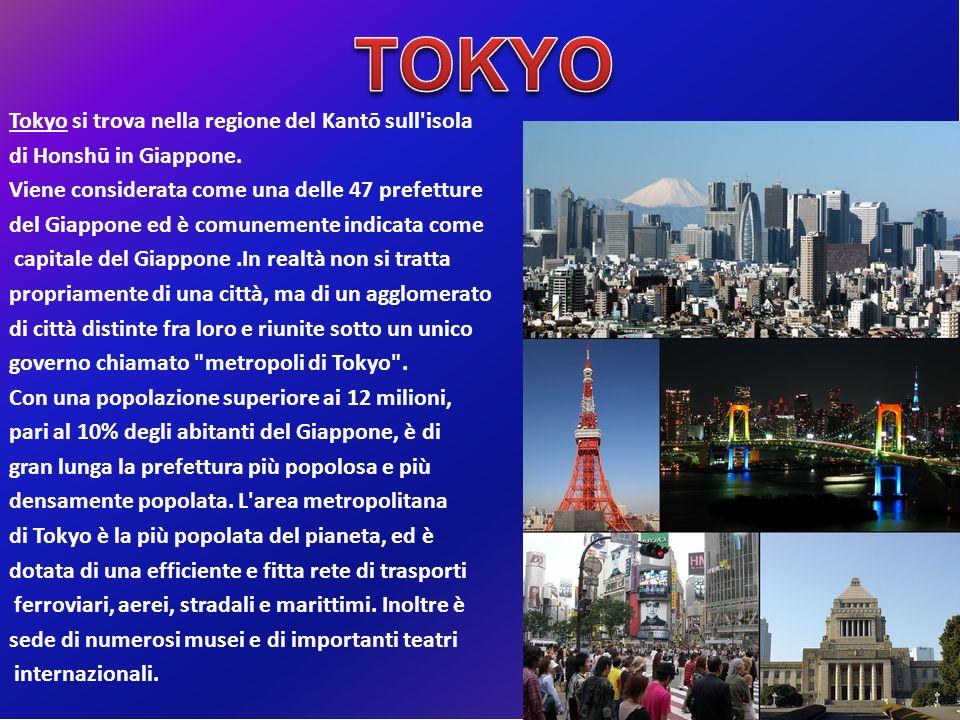 Tokyo si trova nella regione del Kantō sull isola di Honshū in Giappone. Viene considerata come una delle 47 prefetture del Giappone ed è comunemente indicata come capitale del Giappone .In realtà non si tratta propriamente di una città, ma di un agglomerato di città distinte fra loro e riunite sotto un unico governo chiamato metropoli di Tokyo . Con una popolazione superiore ai 12 milioni, pari al 10% degli abitanti del Giappone, è di gran lunga la prefettura più popolosa e più densamente popolata. L area metropolitana di Tokyo è la più popolata del pianeta, ed è dotata di una efficiente e fitta rete di trasporti ferroviari, aerei, stradali e marittimi. Inoltre è sede di numerosi musei e di importanti teatri internazionali.