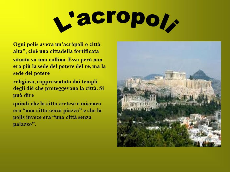 L acropoli Ogni polis aveva un'acròpoli o città alta , cioè una cittadella fortificata.