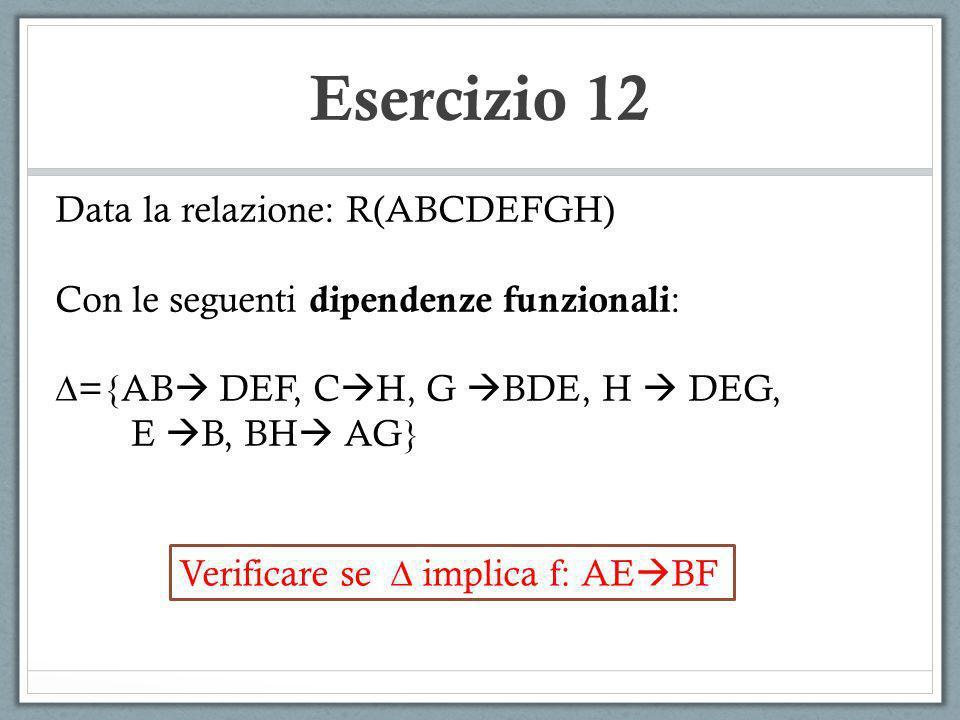 Esercizio 12 Data la relazione: R(ABCDEFGH)