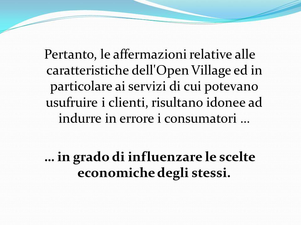 Pertanto, le affermazioni relative alle caratteristiche dell Open Village ed in particolare ai servizi di cui potevano usufruire i clienti, risultano idonee ad indurre in errore i consumatori … … in grado di influenzare le scelte economiche degli stessi.