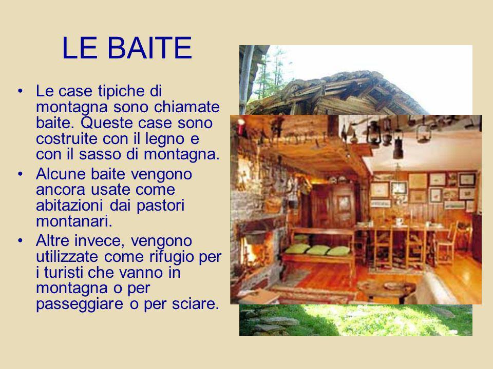 LE BAITE Le case tipiche di montagna sono chiamate baite. Queste case sono costruite con il legno e con il sasso di montagna.