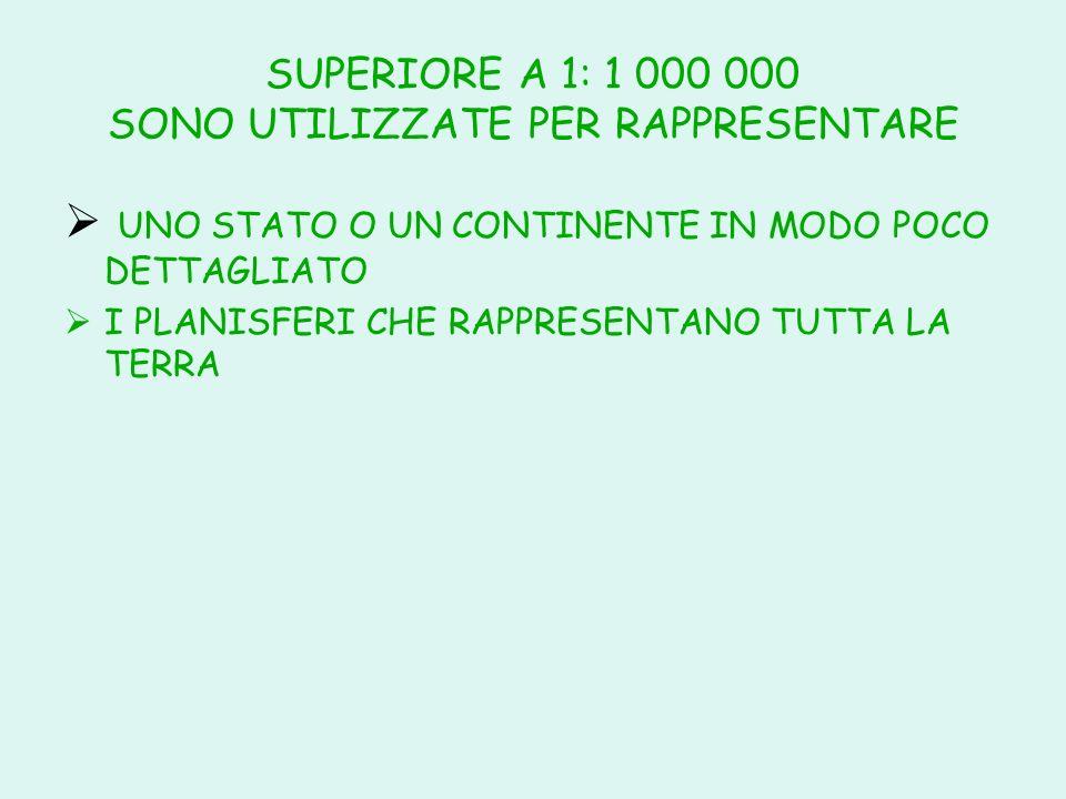 SUPERIORE A 1: 1 000 000 SONO UTILIZZATE PER RAPPRESENTARE