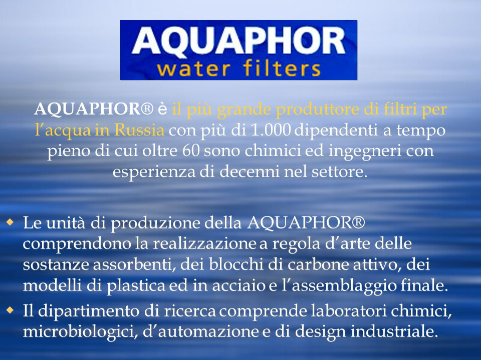 AQUAPHOR® è il più grande produttore di filtri per l'acqua in Russia con più di 1.000 dipendenti a tempo pieno di cui oltre 60 sono chimici ed ingegneri con esperienza di decenni nel settore.