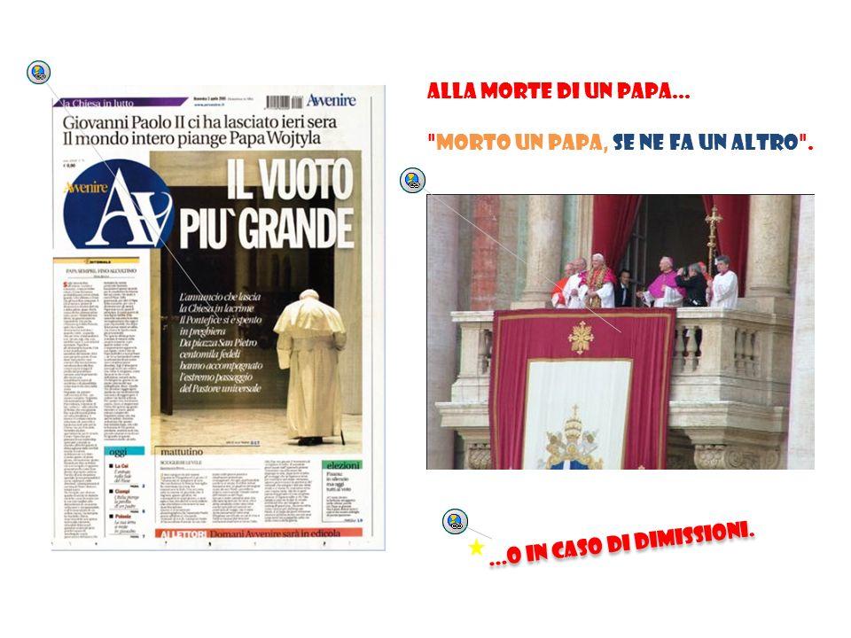 Alla morte di un Papa... morto un Papa, se ne fa un altro . ...O in caso di dimissioni.