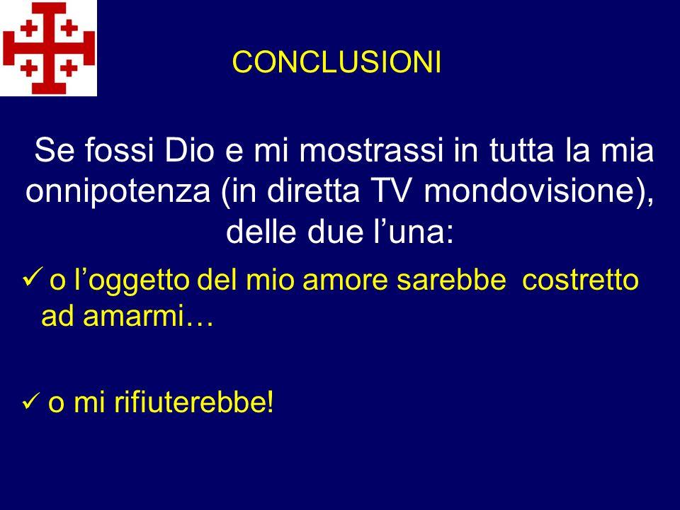CONCLUSIONI Se fossi Dio e mi mostrassi in tutta la mia onnipotenza (in diretta TV mondovisione), delle due l'una: