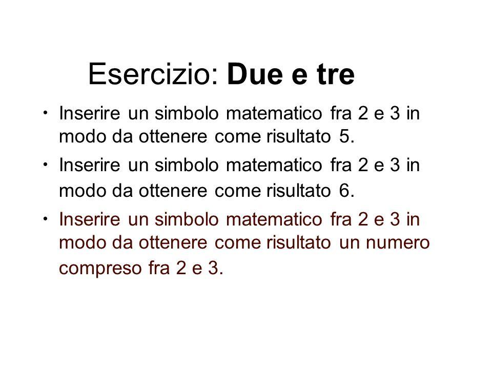 Esercizio: Due e tre Inserire un simbolo matematico fra 2 e 3 in modo da ottenere come risultato 5.