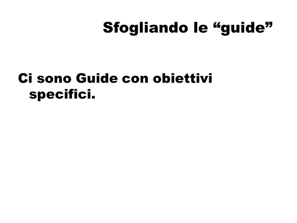 Sfogliando le guide Ci sono Guide con obiettivi specifici.