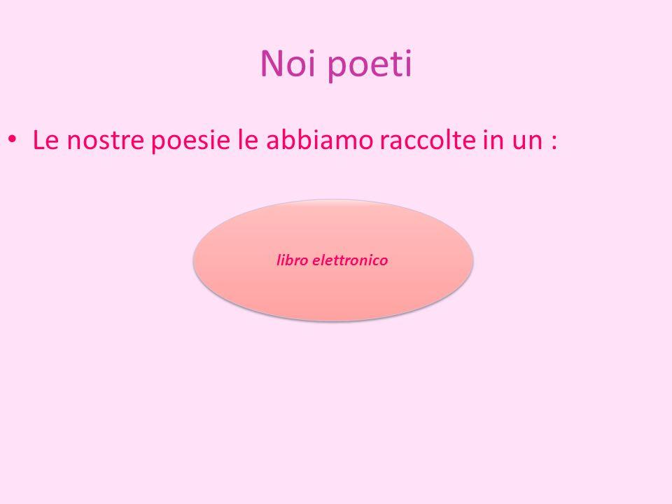 Noi poeti Le nostre poesie le abbiamo raccolte in un :