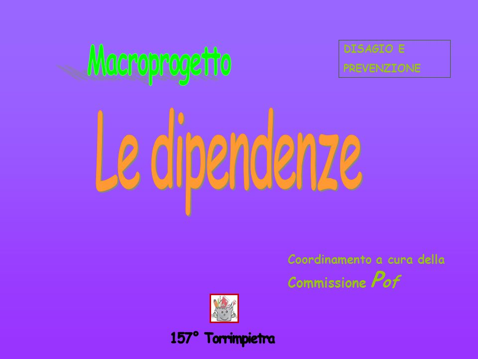 Macroprogetto Le dipendenze 157° Torrimpietra Commissione Pof