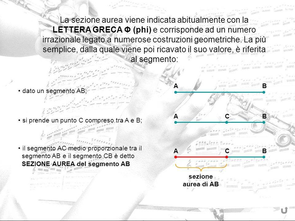 La sezione aurea viene indicata abitualmente con la LETTERA GRECA Φ (phi) e corrisponde ad un numero irrazionale legato a numerose costruzioni geometriche. La più semplice, dalla quale viene poi ricavato il suo valore, è riferita al segmento: