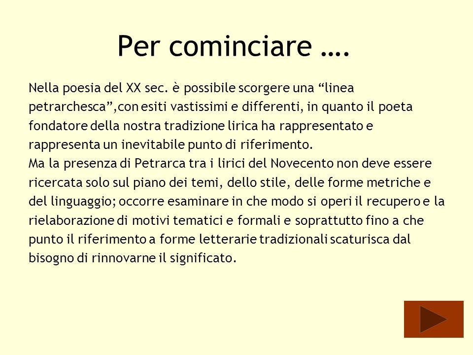 Per cominciare …. Nella poesia del XX sec. è possibile scorgere una linea. petrarchesca ,con esiti vastissimi e differenti, in quanto il poeta.