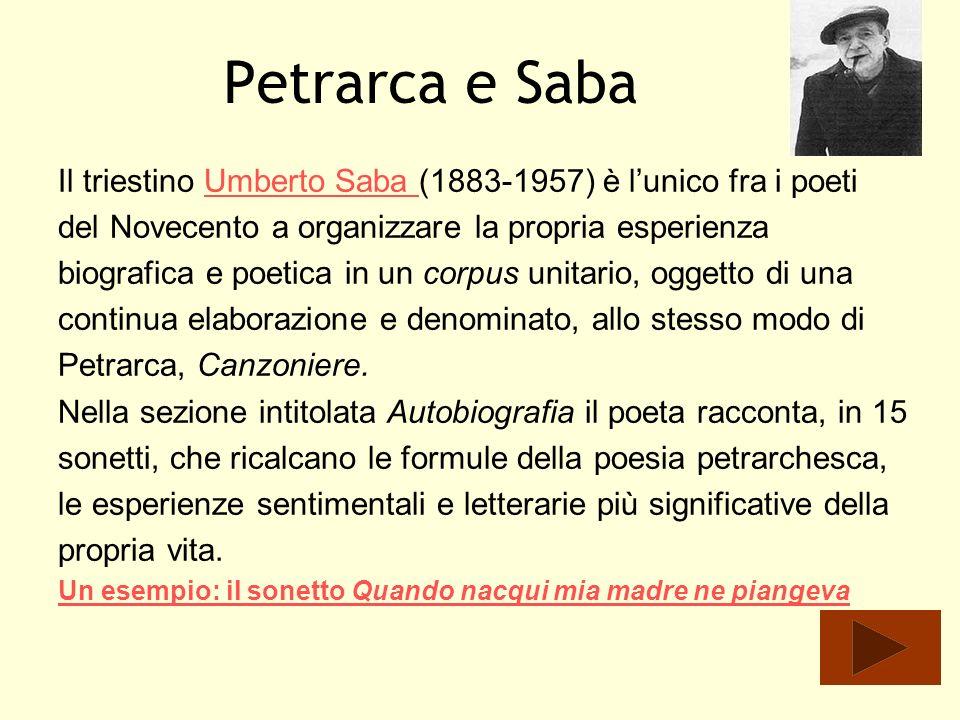 Petrarca e SabaIl triestino Umberto Saba (1883-1957) è l'unico fra i poeti. del Novecento a organizzare la propria esperienza.