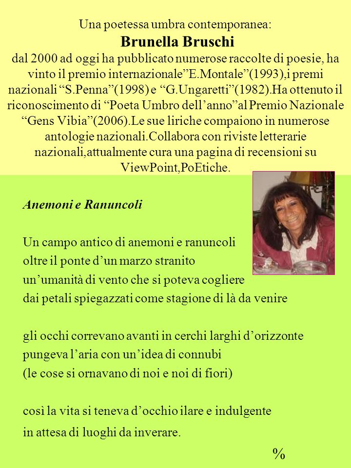 Una poetessa umbra contemporanea: Brunella Bruschi dal 2000 ad oggi ha pubblicato numerose raccolte di poesie, ha vinto il premio internazionale E.Montale (1993),i premi nazionali S.Penna (1998) e G.Ungaretti (1982).Ha ottenuto il riconoscimento di Poeta Umbro dell'anno al Premio Nazionale Gens Vibia (2006).Le sue liriche compaiono in numerose antologie nazionali.Collabora con riviste letterarie nazionali,attualmente cura una pagina di recensioni su ViewPoint,PoEtiche.