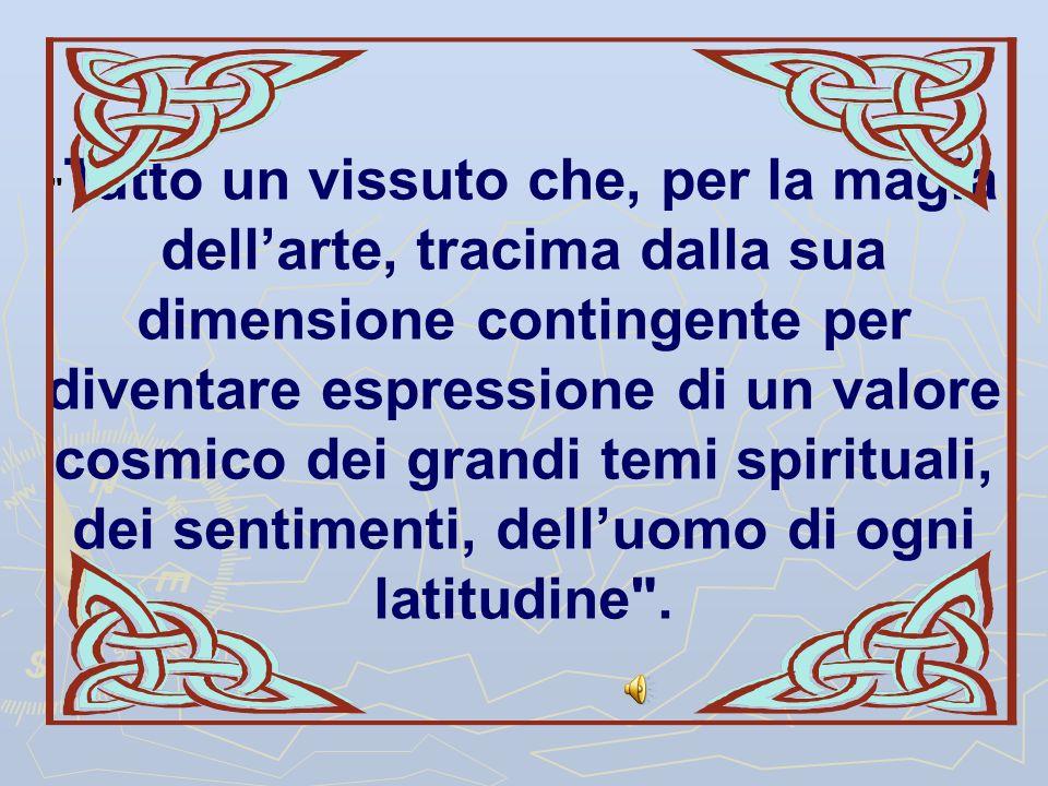 Tutto un vissuto che, per la magia dell'arte, tracima dalla sua dimensione contingente per diventare espressione di un valore cosmico dei grandi temi spirituali, dei sentimenti, dell'uomo di ogni latitudine .