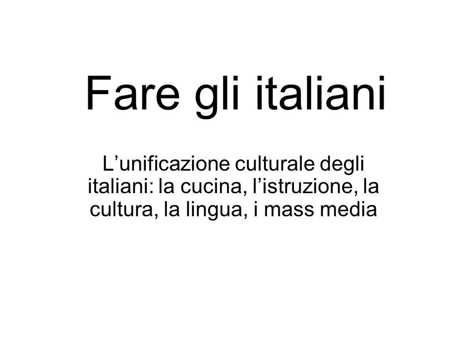 Fare gli italiani L'unificazione culturale degli italiani: la cucina, l'istruzione, la cultura, la lingua, i mass media.