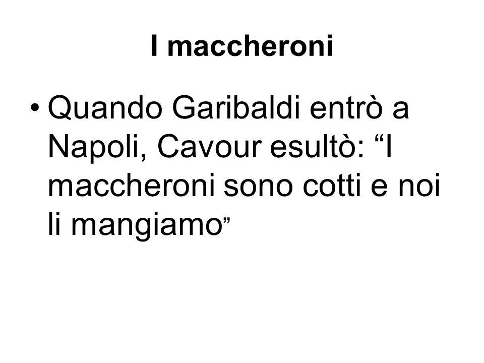 I maccheroni Quando Garibaldi entrò a Napoli, Cavour esultò: I maccheroni sono cotti e noi li mangiamo