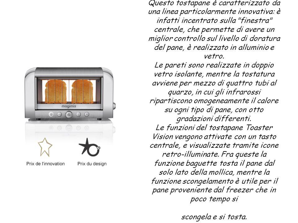 Questo tostapane è caratterizzato da una linea particolarmente innovativa: è infatti incentrato sulla finestra centrale, che permette di avere un miglior controllo sul livello di doratura del pane, è realizzato in alluminio e vetro.