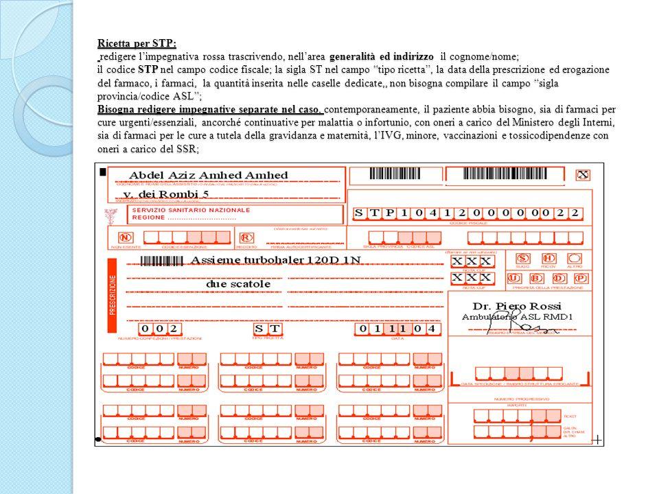 Ricetta per STP: redigere l'impegnativa rossa trascrivendo, nell'area generalità ed indirizzo il cognome/nome; il codice STP nel campo codice fiscale; la sigla ST nel campo tipo ricetta , la data della prescrizione ed erogazione del farmaco, i farmaci, la quantità inserita nelle caselle dedicate,, non bisogna compilare il campo sigla provincia/codice ASL ; Bisogna redigere impegnative separate nel caso, contemporaneamente, il paziente abbia bisogno, sia di farmaci per cure urgenti/essenziali, ancorché continuative per malattia o infortunio, con oneri a carico del Ministero degli Interni, sia di farmaci per le cure a tutela della gravidanza e maternità, l'IVG, minore, vaccinazioni e tossicodipendenze con oneri a carico del SSR;