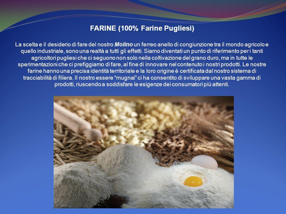 FARINE (100% Farine Pugliesi) La scelta e il desiderio di fare del nostro Molino un ferreo anello di congiunzione tra il mondo agricolo e quello industriale, sono una realtà a tutti gli effetti.