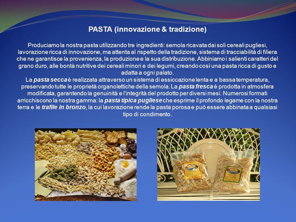 PASTA (innovazione & tradizione) Produciamo la nostra pasta utilizzando tre ingredienti: semola ricavata dai soli cereali pugliesi, lavorazione ricca di innovazione, ma attenta al rispetto della tradizione, sistema di tracciabilità di filiera che ne garantisce la provenienza, la produzione e la sua distribuzione.