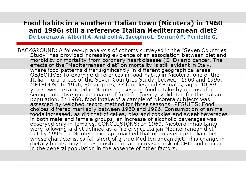 Food habits in a southern Italian town (Nicotera) in 1960 and 1996: still a reference Italian Mediterranean diet De Lorenzo A, Alberti A, Andreoli A, Iacopino L, Serranò P, Perriello G.