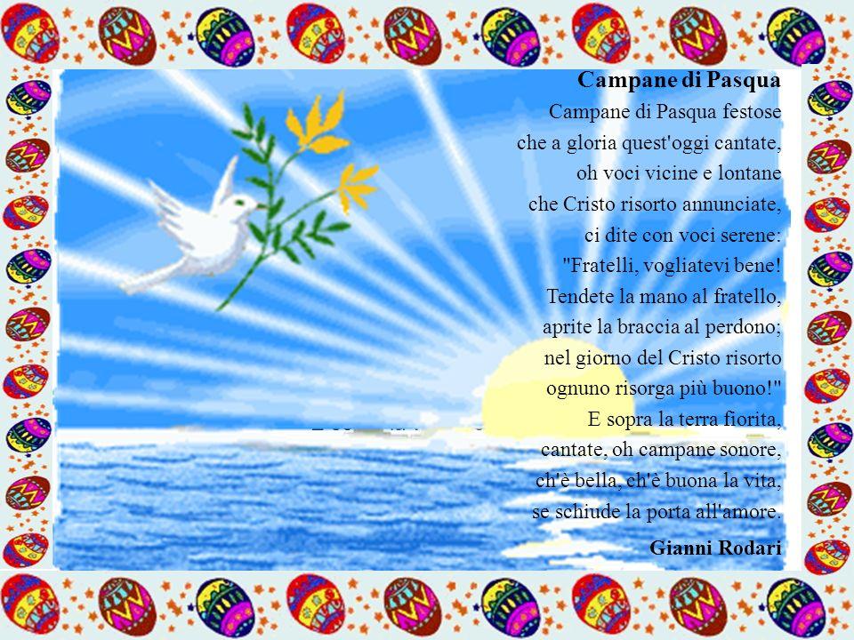 Campane di Pasqua Campane di Pasqua festose che a gloria quest oggi cantate, oh voci vicine e lontane che Cristo risorto annunciate, ci dite con voci serene: Fratelli, vogliatevi bene! Tendete la mano al fratello, aprite la braccia al perdono; nel giorno del Cristo risorto ognuno risorga più buono! E sopra la terra fiorita, cantate, oh campane sonore, ch è bella, ch è buona la vita, se schiude la porta all amore.