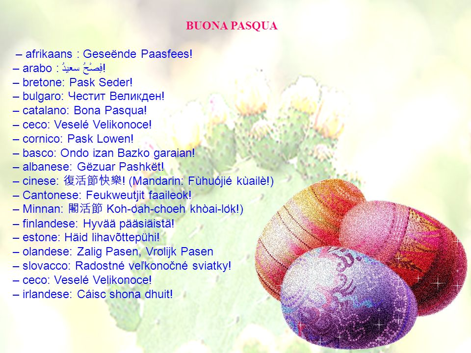 BUONA PASQUA – afrikaans : Geseënde Paasfees! – arabo : فِصْحُ سعيدُ! – bretone: Pask Seder! – bulgaro: Честит Великден!