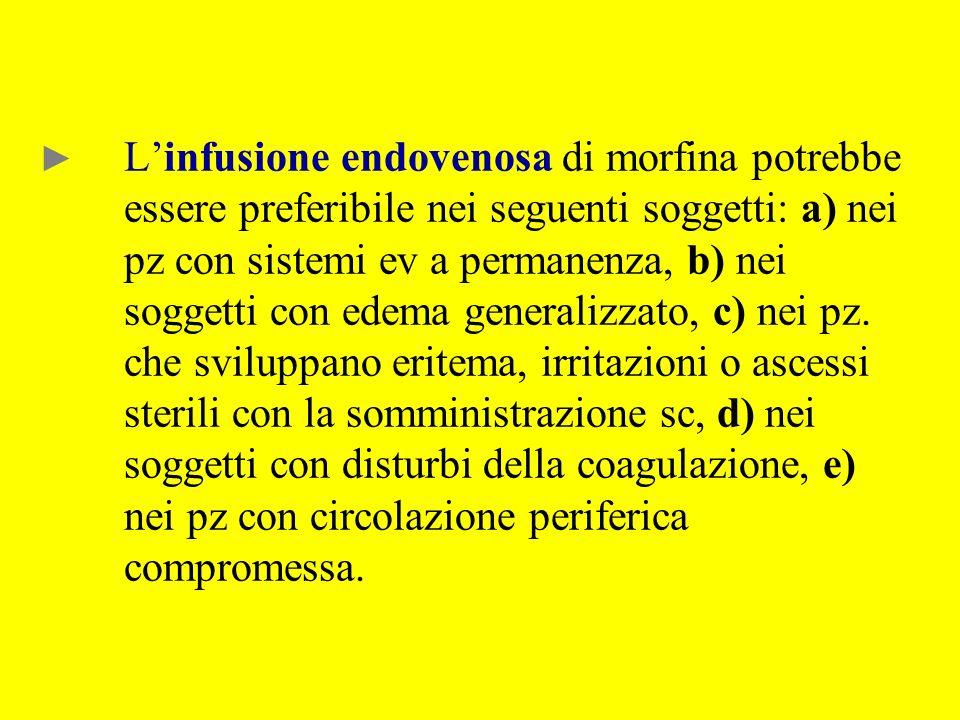 L'infusione endovenosa di morfina potrebbe essere preferibile nei seguenti soggetti: a) nei pz con sistemi ev a permanenza, b) nei soggetti con edema generalizzato, c) nei pz.