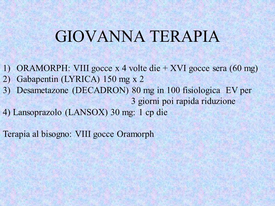 GIOVANNA TERAPIA ORAMORPH: VIII gocce x 4 volte die + XVI gocce sera (60 mg) Gabapentin (LYRICA) 150 mg x 2.