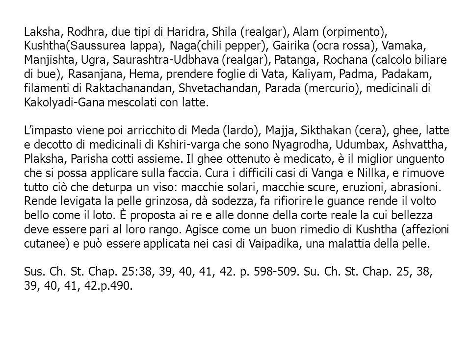 Laksha, Rodhra, due tipi di Haridra, Shila (realgar), Alam (orpimento), Kushtha(Saussurea lappa), Naga(chili pepper), Gairika (ocra rossa), Vamaka, Manjishta, Ugra, Saurashtra-Udbhava (realgar), Patanga, Rochana (calcolo biliare di bue), Rasanjana, Hema, prendere foglie di Vata, Kaliyam, Padma, Padakam, filamenti di Raktachanandan, Shvetachandan, Parada (mercurio), medicinali di Kakolyadi-Gana mescolati con latte.