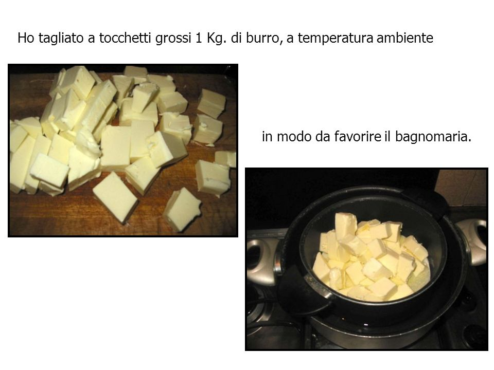 Ho tagliato a tocchetti grossi 1 Kg. di burro, a temperatura ambiente