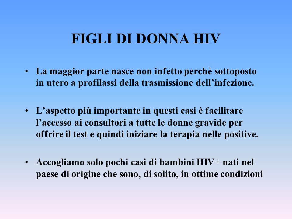 FIGLI DI DONNA HIV La maggior parte nasce non infetto perchè sottoposto in utero a profilassi della trasmissione dell'infezione.