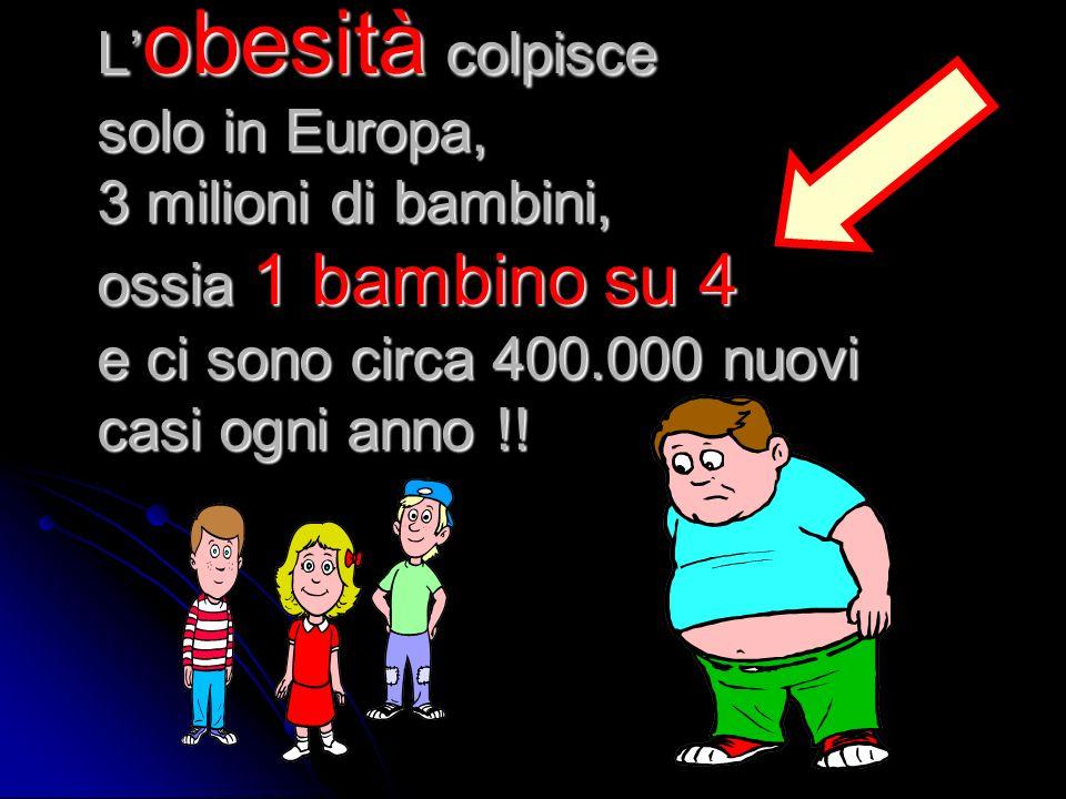 L'obesità colpisce solo in Europa, 3 milioni di bambini, ossia 1 bambino su 4 e ci sono circa 400.000 nuovi casi ogni anno !!