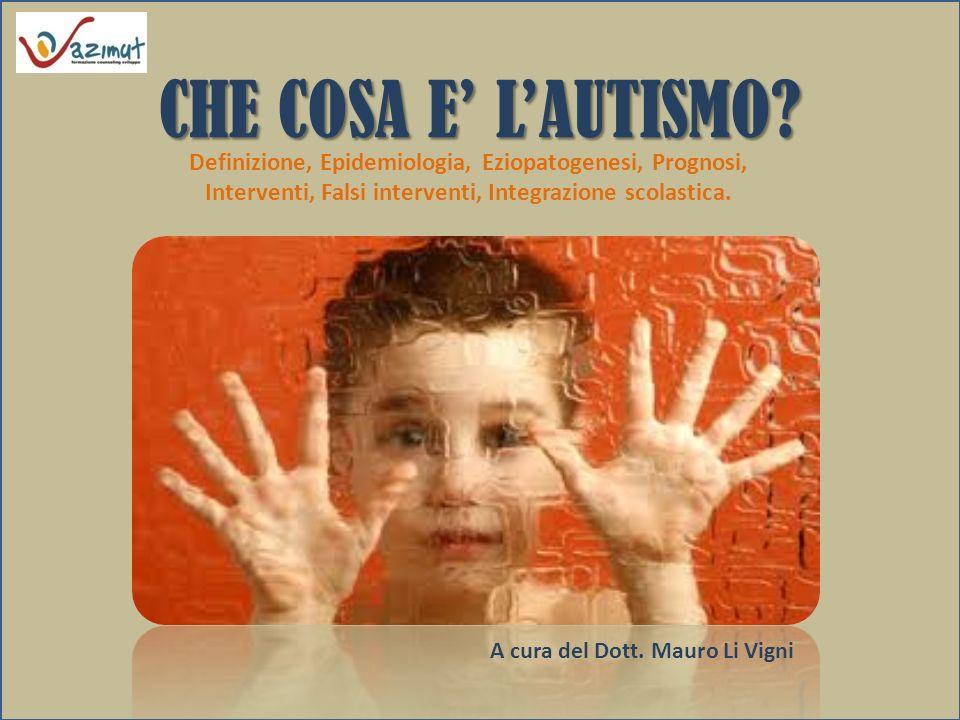 CHE COSA E' L'AUTISMO Definizione, Epidemiologia, Eziopatogenesi, Prognosi, Interventi, Falsi interventi, Integrazione scolastica.