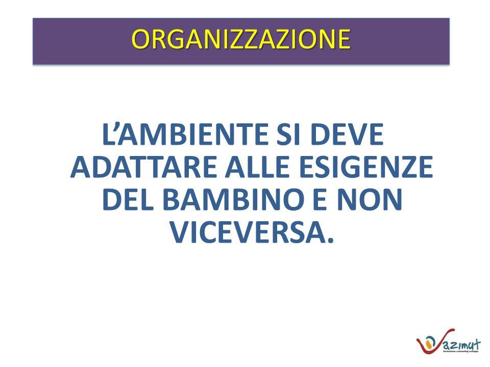 L'AMBIENTE SI DEVE ADATTARE ALLE ESIGENZE DEL BAMBINO E NON VICEVERSA.