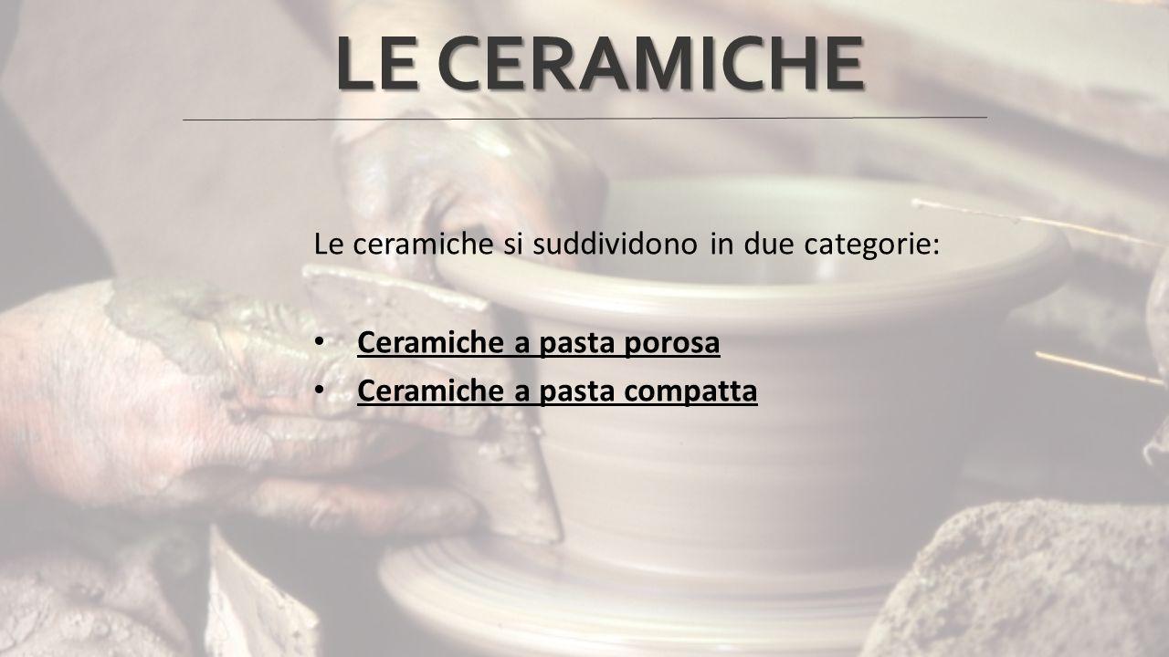 LE CERAMICHE Le ceramiche si suddividono in due categorie: