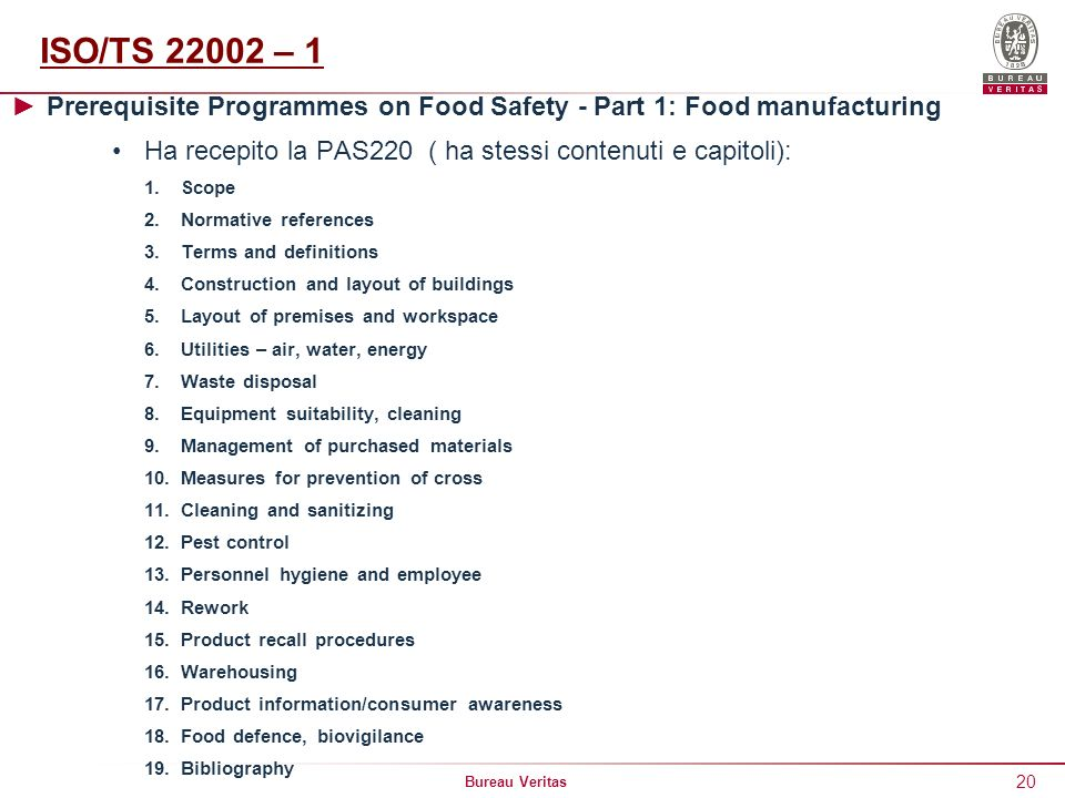 ISO/TS 22002 – 1 Prerequisite Programmes on Food Safety - Part 1: Food manufacturing. Ha recepito la PAS220 ( ha stessi contenuti e capitoli):