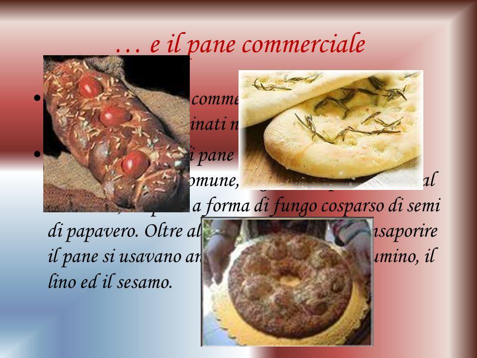 … e il pane commerciale Vi erano poi i pani commerciali destinati all uso comune e quelli cucinati nelle case private.