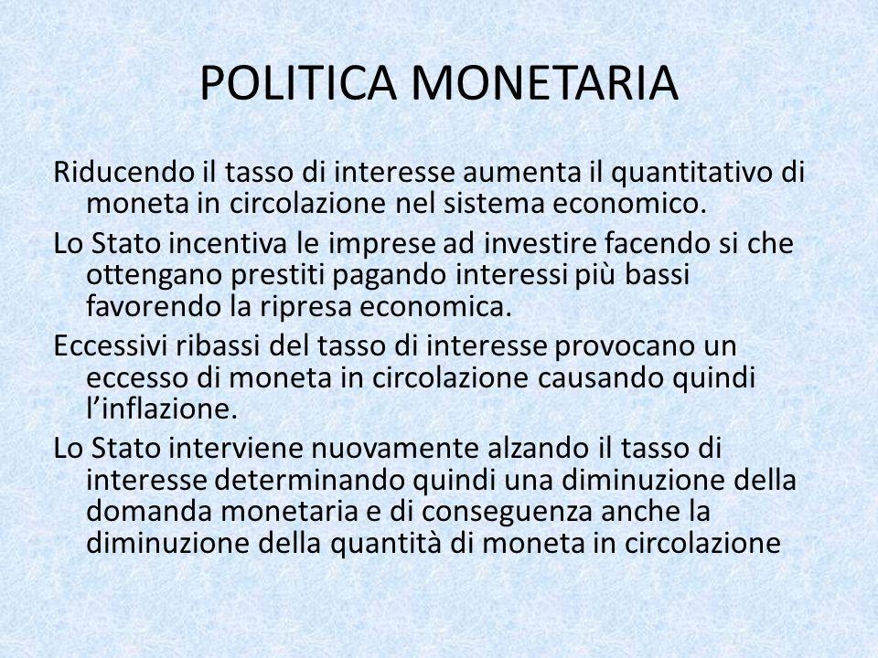 POLITICA MONETARIA Riducendo il tasso di interesse aumenta il quantitativo di moneta in circolazione nel sistema economico.