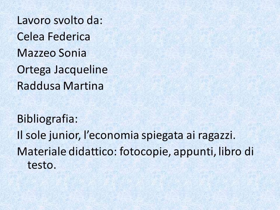 Lavoro svolto da: Celea Federica Mazzeo Sonia Ortega Jacqueline Raddusa Martina Bibliografia: Il sole junior, l'economia spiegata ai ragazzi.